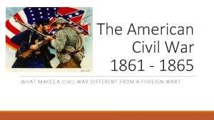 The American Civil War 1861 1865 WHAT MAKES