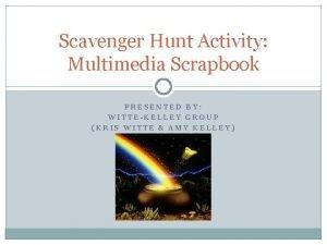 Scavenger Hunt Activity Multimedia Scrapbook PRESENTED BY WITTEKELLEY