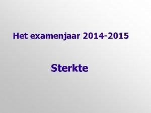 Het examenjaar 2014 2015 Sterkte Eerst even dit