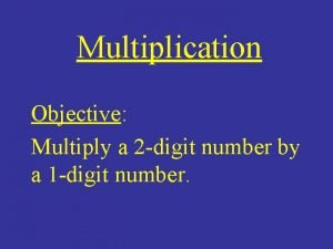 Multiplication Objective Multiply a 2 digit number by