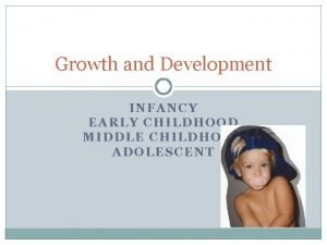 Growth and Development INFANCY EARLY CHILDHOOD MIDDLE CHILDHOOD