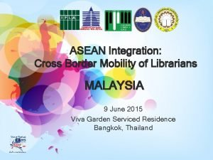 ASEAN Integration Cross Border Mobility of Librarians MALAYSIA