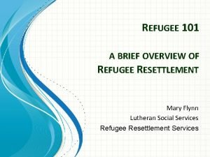 REFUGEE 101 A BRIEF OVERVIEW OF REFUGEE RESETTLEMENT
