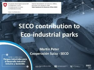 SECO contribution to Ecoindustrial parks Martin Peter Cooperacin