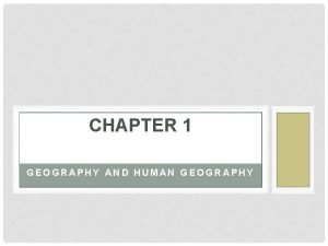 CHAPTER 1 GEOGRAPHY AND HUMAN GEOGRAPHY WHAT IS