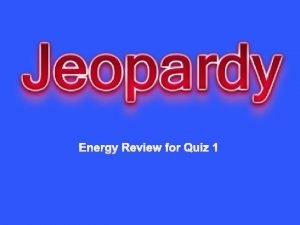 Energy Review for Quiz 1 Youve got Are