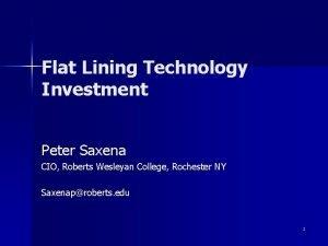 Flat Lining Technology Investment Peter Saxena CIO Roberts