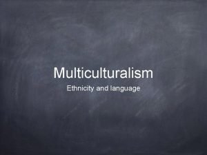 Multiculturalism Ethnicity and language Multiculturalism is a term