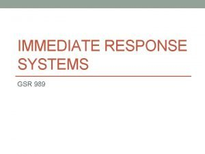 IMMEDIATE RESPONSE SYSTEMS GSR 989 Outline 1 Why