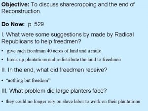 Objective To discuss sharecropping and the end of