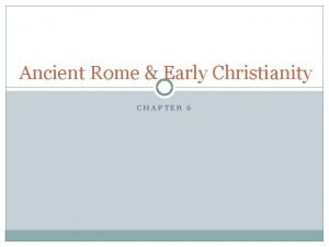 Ancient Rome Early Christianity CHAPTER 6 Foundations of