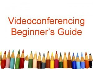 Videoconferencing Beginners Guide How to use videoconferencing with