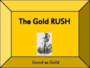 The Gold RUSH Good as Gold Todays Objectives