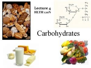 Lecture 4 HLTH 120 N Carbohydrates Objectives Differentiate