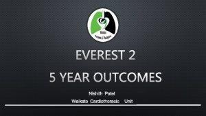 EVEREST 2 5 YEAR OUTCOMES NISHITH PATEL WAIKATO