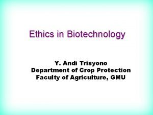 Ethics in Biotechnology Y Andi Trisyono Department of