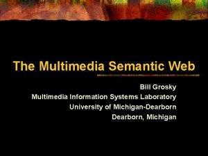 The Multimedia Semantic Web Bill Grosky Multimedia Information