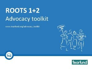 ROOTS 12 Advocacy toolkit Toolkit www tearfund orgadvocacytoolkit