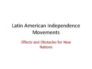 Latin American Independence Movements Effects and Obstacles for