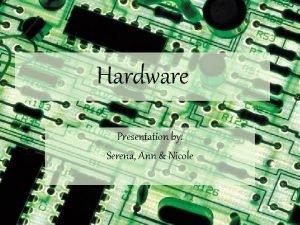Hardware Presentation by Serena Ann Nicole Hardware Computer
