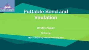 Puttable Bond and Vaulation Dmitry Popov Fin Pricing