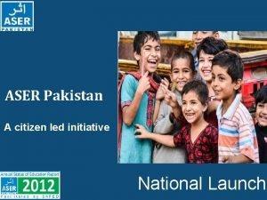 ASER Pakistan A citizen led initiative National Launch