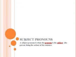 SUBJECT PRONOUNS A subject pronoun is when the