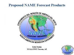 Proposed NAME Forecast Products Erik Pytlak NOAANWS Tucson