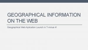 GEOGRAPHICAL INFORMATION ON THE WEB Geographical Web Aplication