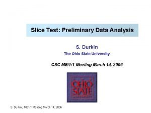 Slice Test Preliminary Data Analysis S Durkin The