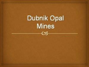 Dubnik Opal Mines Content Dubnik opal mines History