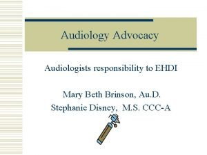 Audiology Advocacy Audiologists responsibility to EHDI Mary Beth