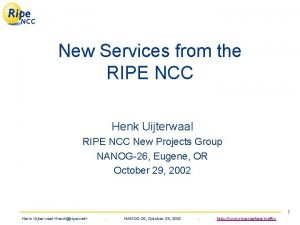 New Services from the RIPE NCC Henk Uijterwaal