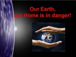 Our Earth our Home is in danger Our