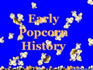 Early Popcorn History Early Popcorn History Though popcorn