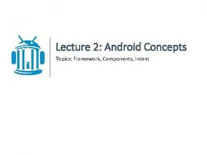 Lecture 2 Android Concepts Topics Framework Components Intent