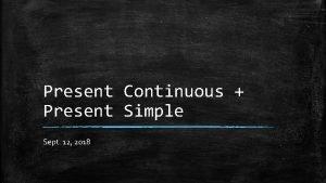Present Continuous Present Simple Sept 12 2018 Present