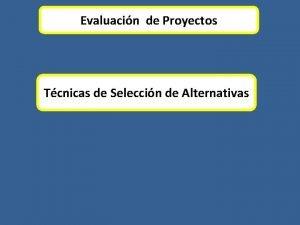 Evaluacin de Proyectos Tcnicas de Seleccin de Alternativas