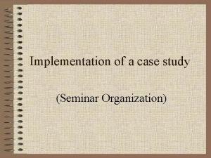 Implementation of a case study Seminar Organization Seminar