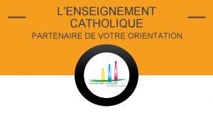 LENSEIGNEMENT CATHOLIQUE PARTENAIRE DE VOTRE ORIENTATION INSERTION PROFESSIONNELLE