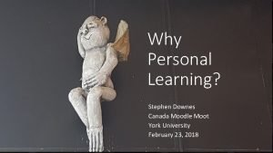 Why Personal Learning Stephen Downes Canada Moodle Moot
