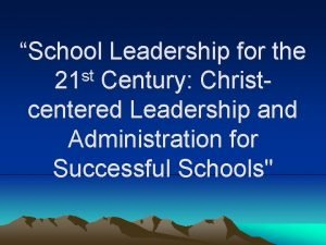 School Leadership for the st 21 Century Christcentered