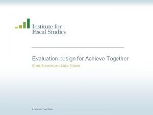 Evaluation design for Achieve Together Ellen Greaves and