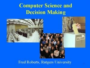 Computer Science and Decision Making Fred Roberts Rutgers