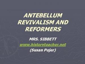 ANTEBELLUM REVIVALISM AND REFORMERS MRS SIBBETT www historyteacher