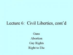 Lecture 6 Civil Liberties contd Guns Abortion Gay
