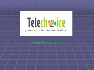 Client Presentation Client Presentation When you choose Telechoice