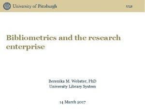 ULS Bibliometrics and the research enterprise Berenika M