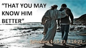 THAT YOU MAY KNOW HIM BETTER Ephesians 1