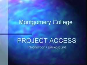 Montgomery College PROJECT ACCESS Introduction Background Achieving College